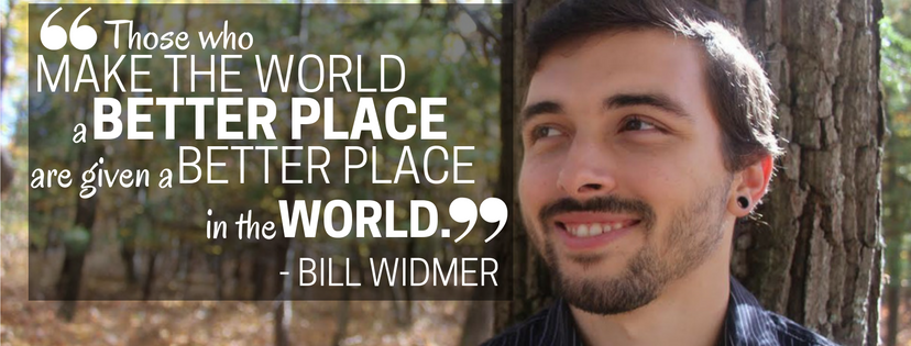 "Bill Widmer quote, ""Those who make the world a better place are given a better place in the world."""